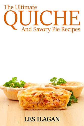 The Ultimate Quiche & Savory Pie Recipes: Great Tasting Quiche and Savory Pie Recipes For Your Everyday Meals