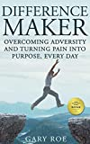 Difference Maker: Overcoming Adversity and Turning Pain into Purpose, Every Day