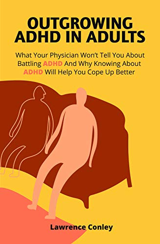 Outgrowing ADHD In Adults: What Your Physician Won't Tell You About Battling ADHD And Why Knowing About ADHD Will Help You Cope Up Better