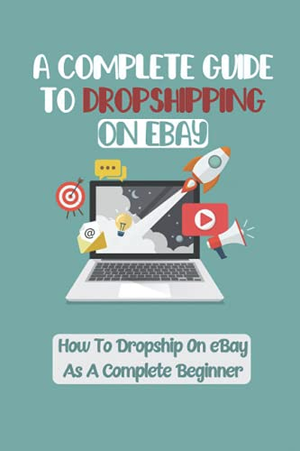 A Complete Guide To Dropshipping On eBay: How To Dropship On eBay As A Complete Beginner: How To Start With Only $5 Per Day Budget