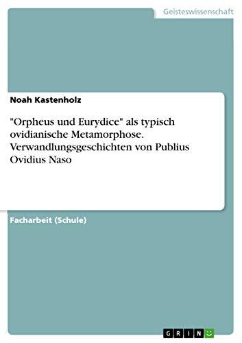 'Orpheus und Eurydice' als typisch ovidianische Metamorphose. Verwandlungsgeschichten von Publius Ovidius Naso (German Edition)