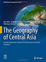 The Geography of Central Asia: Human Adaptations, Natural Processes and Post-Soviet Transition (World Regional Geography Book Series)