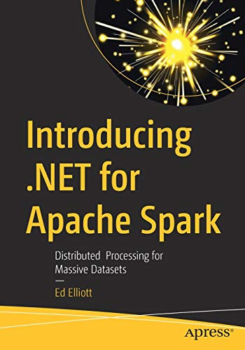 Introducing .NET for Apache Spark: Distributed Processing for Massive Datasets Front Cover