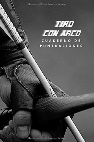 TIRO CON ARCO: CUADERNO DE PUNTUACIONES | LLEVA UN REGISTRO DE TUS RESULTADOS | ENTRENAMIENTO Y TORNEOS | REGALO ORIGINAL PARA AMANTES DE ESTE DEPORTE.