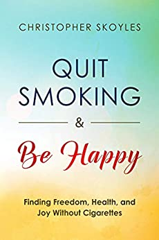 Quit Smoking and Be Happy: Finding Freedom, Health, and Joy Without Cigarettes by [Christopher Skoyles]