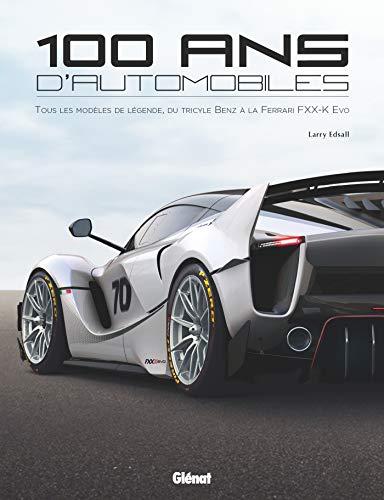 100 ans d'automobile: Tous les modèles de légende, du tricycle Benz à la Ferrari FXX K Evo