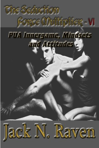 The Seduction Force Multiplier VI - PUA Innergame, Mindsets and Attitudes (Volume 6)