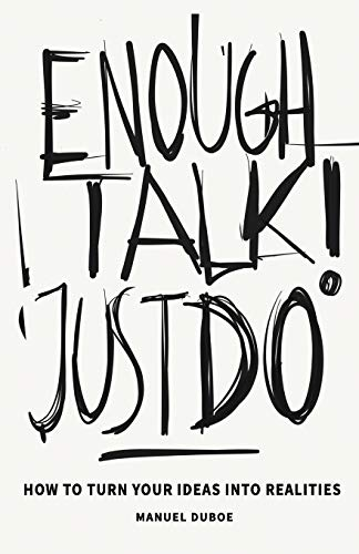 Enough Talk Just Do: How to turn your ideas into realities