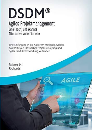 DSDM® - Agiles Projektmanagement - eine (noch) unbekannte Alternative voller Vorteile: Eine Einführung in die AgilePM® Methode, welche das Beste aus ... und agiler Produktentwicklung verbindet