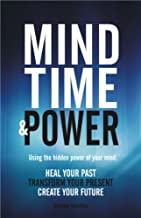 Mind, Time and Power! Using the hidden power of your mind: Heal Your Past, Transform Your Present, Create Your Future