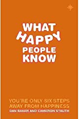 What Happy People Know: You're Only 6 Steps Away From Happiness Paperback