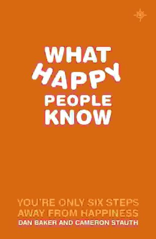 What Happy People Know : You're Only 6 Steps Away from Happiness