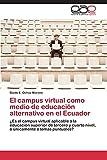 El Campus Virtual Como Medio de Educacion Alternativo En El Ecuador: ¿Es el campus virtual aplicable a la educación superior de tercero y cuarto nivel, o únicamente a temas puntuales?