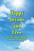 Happy, Joyous, and Free: One man's journey and guide to ultimate Spiritual health