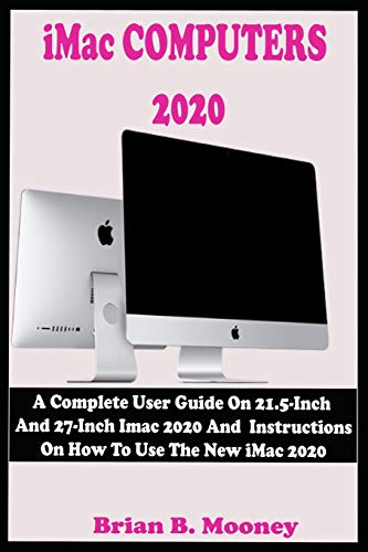 iMac COMPUTERS 2020: A Complete User Guide On 21.5-Inch And 27-Inch iMac 2020 And Instructions On How To Use The New iMac 2020 With Complete Reviews And Updated Features