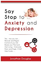 Say Stop to Anxiety and Depression: Yes....now you can....Recover and Regain Control of your Life - Rewire your Mind and Start Living - Overcome Panic and Anger. A Self Help Guide......