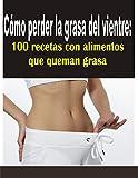 Cmo perder la grasa del vientre: 100 recetas con alimentos que queman grasa