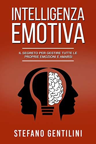INTELLIGENZA EMOTIVA: Il Segreto Per Gestire Tutte le Proprie Emozioni e Amarsi