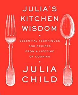 Julia's Kitchen Wisdom: Essential Techniques and Recipes from a Lifetime of Cooking: A Cookbook by [Julia Child]