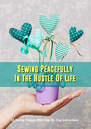 Sewing Peacefully In The Hustle Of Life: 50 Sewing Projects With Step-By-Step Instructions.: Easy Sewing Projects Clothes