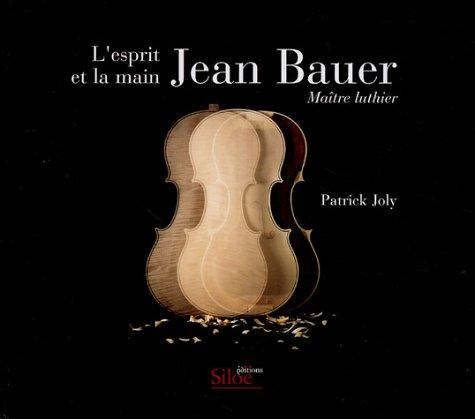Jean Bauer L'esprit et la main : Maître luthier
