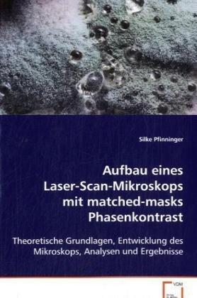 Aufbau eines Laser-Scan-Mikroskops mit matched-masks Phasenkontrast: Theoretische Grundlagen, Entwicklung des Mikroskops, Analysen und Ergebnisse