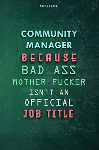 Community Manager Because Bad Ass Mother F*cker Isn't An Official Job Title Lined Notebook Journal Gift: Paycheck Budget, Planner, Over 100 Pages, 6x9 inch, Gym, Weekly, To Do List, Daily Journal