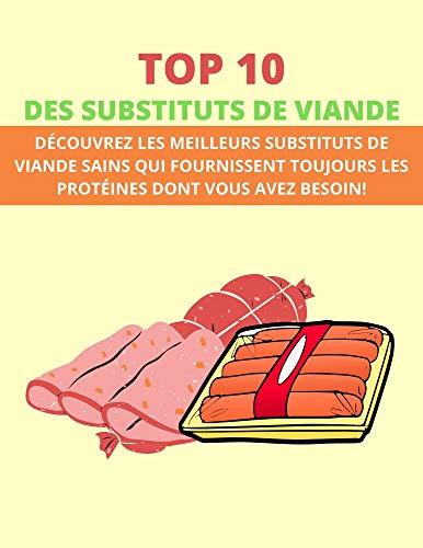 TOP 10 DES SUBSTITUTS DE VIANDE: DÉCOUVREZ LES MEILLEURS SUBSTITUTS DE VIANDE SAINS QUI FOURNISSENT TOUJOURS LES PROTÉINES DONT VOUS AVEZ BESOIN! (French Edition)