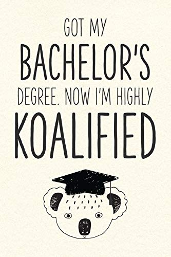 Got My Bachelor's Degree. Now I'm Highly Koalified: Funny Blank Notebook for Graduation (Alternative to A Greeting Card - Grad Koala Pun)