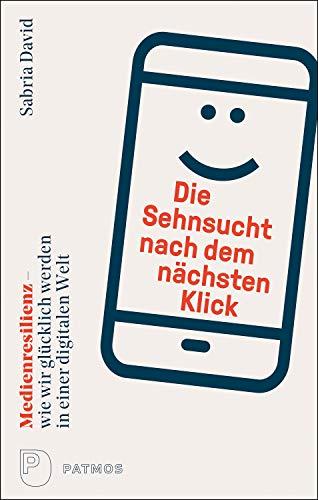 Die Sehnsucht nach dem nächsten Klick: Medienresilienz – wie wir glücklich werden in einer digitalen Welt (German Edition)