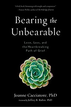 Bearing the Unbearable: Love, Loss, and the Heartbreaking Path of Grief by [Joanne Cacciatore, Jeffrey Rubin]
