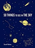 50 Things to See in the Sky: (illustrated beginner's guide to stargazing with step by step instructions and...