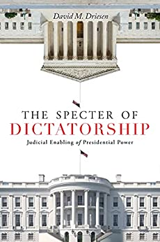 The Specter of Dictatorship: Judicial Enabling of Presidential Power (Stanford Studies in Law and Politics) (English Edition) par [David M. Driesen]