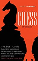 Chess Stratgies: The Best Guide to Building a Solid Base to Become a Strong Player. Master the Most Common and Useful Strategies to Improve Your Chess Skills.