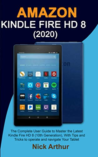 AMAZON KINDLE FIRE HD 8 (2020): The Complete User Guide to Master the Latest Kindle Fire HD 8 (10th Generation), With Tips and Tricks...