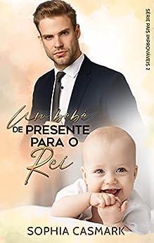 Um Bebê de Presente para o Rei - Pais Improváveis 2 (Livro único) por [Sophia Casmark]