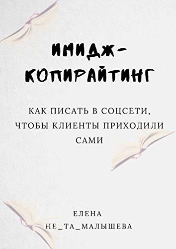 ИМИДЖ-копирайтинг: Как писать в соцсети, чтобы клиенты приходили сами (Russian Edition)