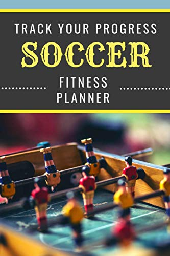 Soccer   Track Your Progress   Fitness Planner: Undated Sports Organizer   Multifunctional Daily Weekly Monthly Yearly Log   Motivational Journal for Athletic Performance and Notes