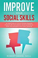 Improve Your Social Skills: An Ideal Guide on How to Develop Magnetic Charisma, Be more talkative, Build Leadership at Work, and strengthen your Public Speaking.