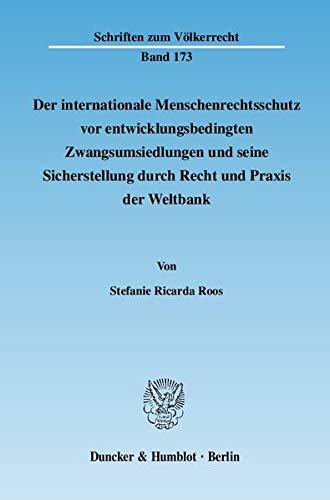 Der internationale Menschenrechtsschutz vor entwicklungsbedingten Zwangsumsiedlungen und seine Sicherstellung durch Recht und Praxis der Weltbank. (Schriften zum Völkerrecht)