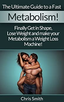 Metabolism: The Ultimate Guide To A Fast Metabolism! - Finally Get In Shape, Lose Weight And Make Your Metabolism A Weight Loss Machine! (Fast Metabolism, ... Fasting, Gluten Free, Blood Sugar Solution) by [Chris Smith]