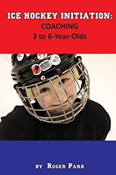 Ice Hockey Initiation: Coaching 3 to 6-Year-Olds by [Roger Parr]
