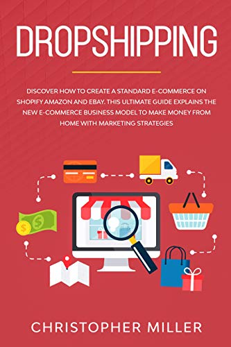 Amazon Com Dropshipping Discover How To Create A Standard E Commerce On Shopify Amazon And Ebay This Ultimate Guide Explains The New E Commerce Business Model To Make Money From Home With Marketing Strategies Ebook