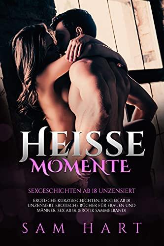 Heisse Momente Sexgeschichten ab 18 unzensiert : Erotische Kurzgeschichten. Erotiek ab 18 unzensiert. Erotische Bücher für Frauen und Männer. Sex ab 18 (Erotik Sammelband)