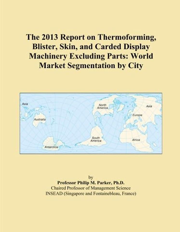指定すべきイサカThe 2013 Report on Thermoforming, Blister, Skin, and Carded Display Machinery Excluding Parts: World Market Segmentation by City