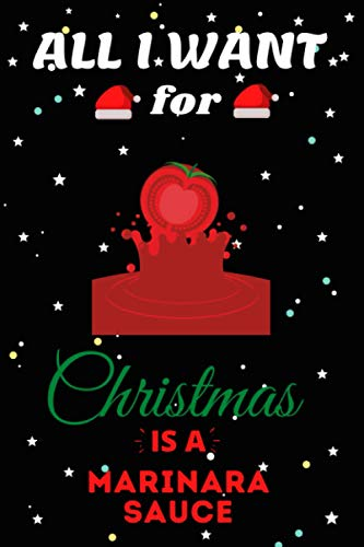 All I Want For Christmas Is A Marinara Sauce Lined Notebook: Cute Christmas Journal Notebook For Kids, Men ,Women ,Friends .Who Loves Christmas And ... for Christmas Day, Holiday and Foods lovers.