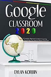 Google Classroom 2020: A Complete Beginner's Guide to Learning Everything You Need to Master Classroom