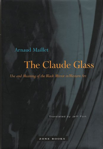 The Claude Glass: Use and Meaning of the Black Mirror in Western Art (Zone Books)