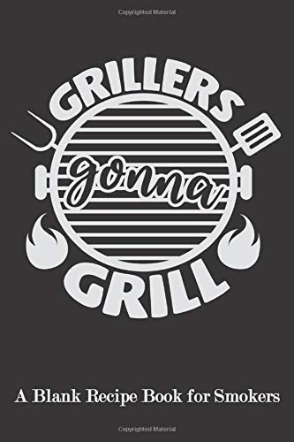 Grillers Gonna Grill: Blank Recipe Book for Smokers ( BBQ, Smoker, Grill Cookbook)