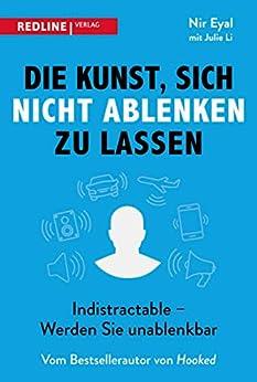 Die Kunst, sich nicht ablenken zu lassen: Indistractable - Werden Sie unablenkbar (German Edition) by [Nir Eyal, Julie Li, Britta Fietzke]